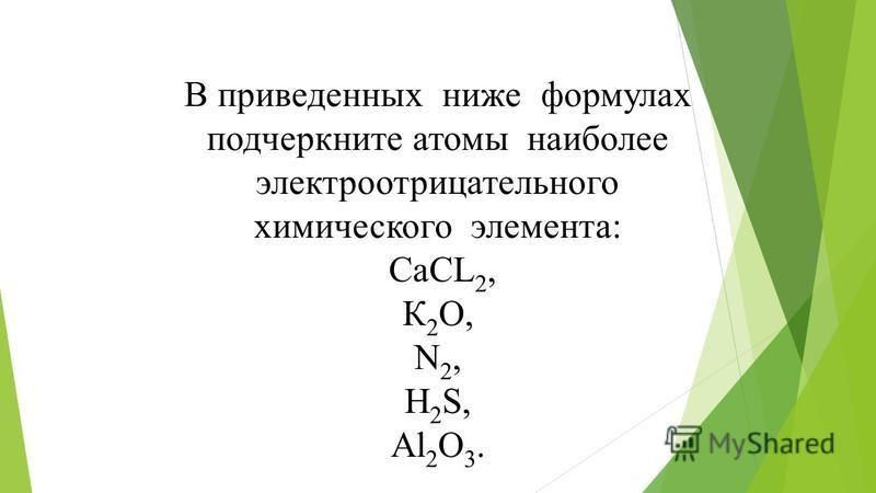 В приведенных ниже формулах подчеркните атомы наиболее электроотрицательного химического элемента: СаСL 2, К 2 O, N 2, H 2 S, Al 2 O 3.