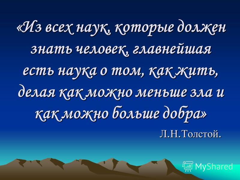«Из всех наук, которые должен знать человек, главнейшая есть наука о том, как жить, делая как можно меньше зла и как можно больше добра» Л.Н.Толстой.