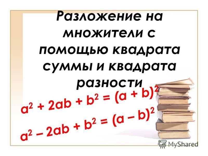 Разложение на множители с помощью квадрата суммы и квадрата разности a 2 – 2ab + b 2 = (a – b) 2 a 2 + 2ab + b 2 = (a + b) 2