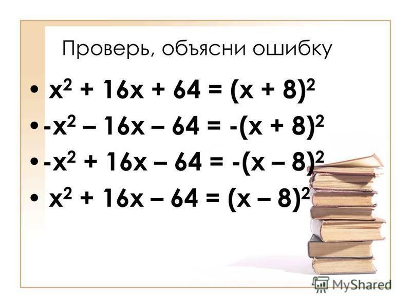 Проверь, объясни ошибку х 2 + 16 х + 64 = (х + 8) 2 -х 2 – 16 х – 64 = -(х + 8) 2 -х 2 + 16 х – 64 = -(х – 8) 2 х 2 + 16 х – 64 = (х – 8) 2
