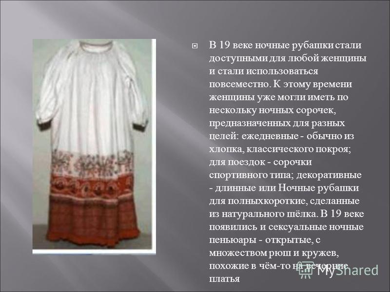 В 19 веке ночные рубашки стали доступными для любой женщины и стали использоваться повсеместно. К этому времени женщины уже могли иметь по нескольку ночных сорочек, предназначенных для разных целей: ежедневные - обычно из хлопка, классического покроя