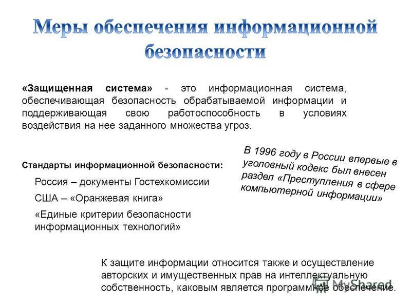 «Защищенная система» - это информационная система, обеспечивающая безопасность обрабатываемой информации и поддерживающая свою работоспособность в условиях воздействия на нее заданного множества угроз. Стандарты информационной безопасности: Россия –