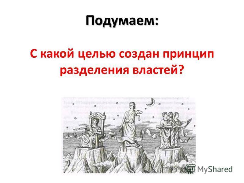 Подумаем: Подумаем: С какой целью создан принцип разделения властей?