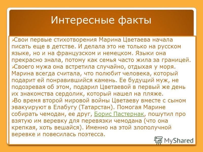 Интересные факты Свои первые стихотворения Марина Цветаева начала писать еще в детстве. И делала это не только на русском языке, но и на французском и немецком. Языки она прекрасно знала, потому как семья часто жила за границей. Своего мужа она встре