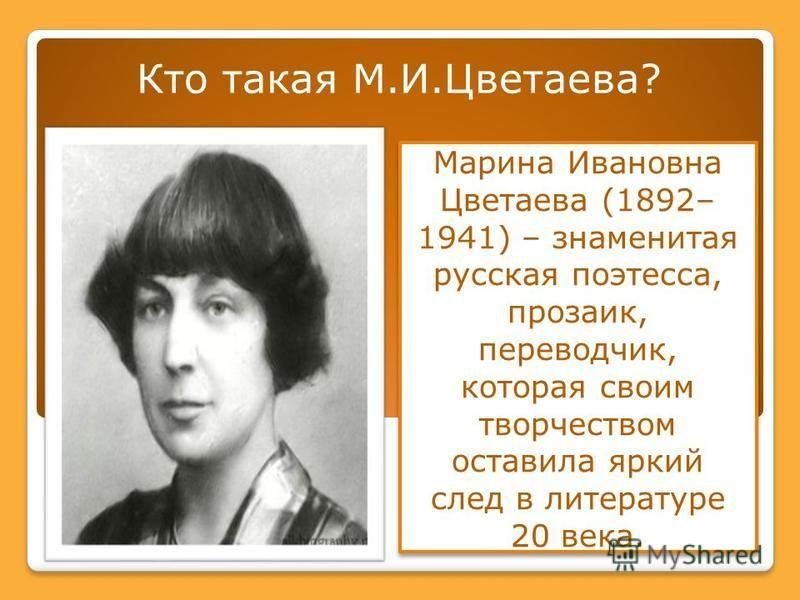 Кто такая М.И.Цветаева? Марина Ивановна Цветаева (1892– 1941) – знаменитая русская поэтесса, прозаик, переводчик, которая своим творчеством оставила яркий след в литературе 20 века.