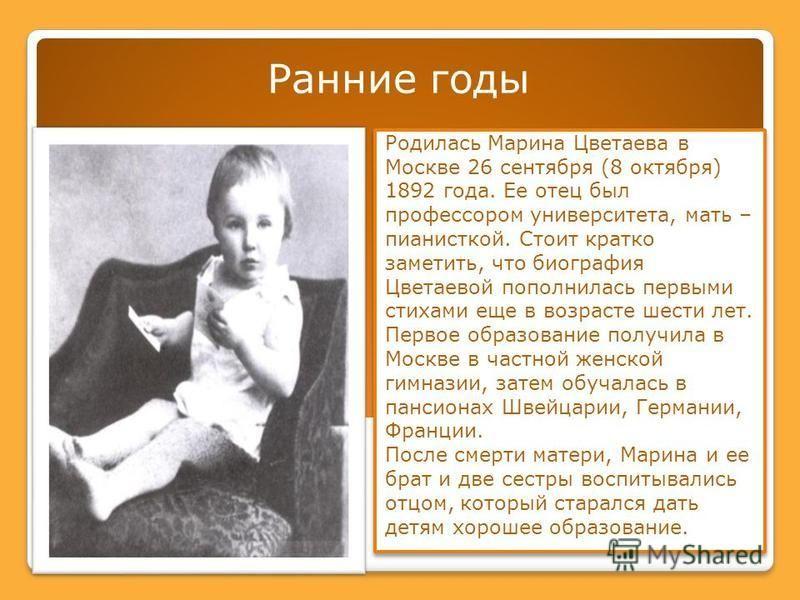 Ранние годы Родилась Марина Цветаева в Москве 26 сентября (8 октября) 1892 года. Ее отец был профессором университета, мать – пианисткой. Стоит кратко заметить, что биография Цветаевой пополнилась первыми стихами еще в возрасте шести лет. Первое обра