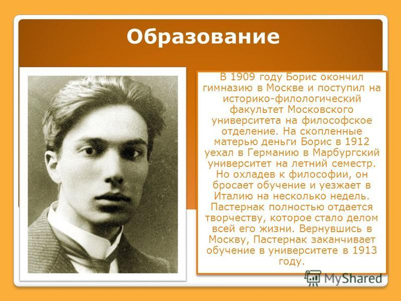 Образование В 1909 году Борис окончил гимназию в Москве и поступил на историко-филологический факультет Московского университета на философское отделение. На скопленные матерью деньги Борис в 1912 уехал в Германию в Марбургский университет на летний
