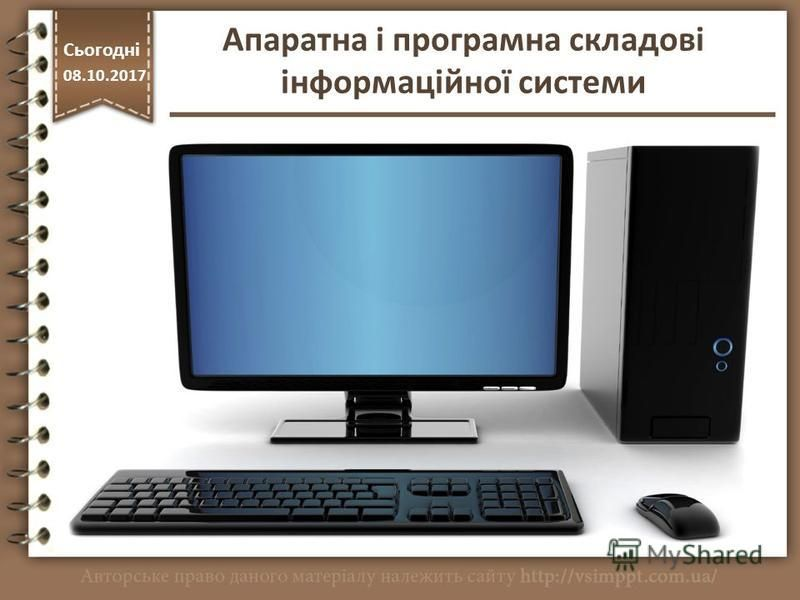 http://vsimppt.com.ua/ Сьогодні 08.10.2017 Апаратна і програмна складові інформаційної системи