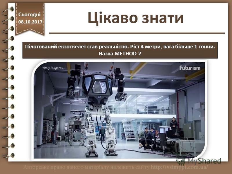 Цікаво знати http://vsimppt.com.ua/ Сьогодні 08.10.2017 Пілотований екзоскелет став реальністю. Ріст 4 метри, вага більше 1 тонни. Назва METHOD-2