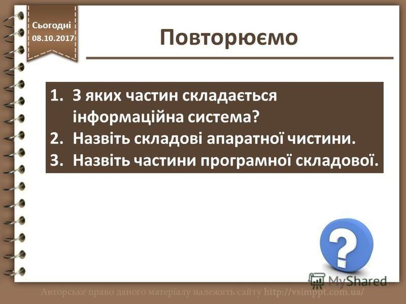 Повторюємо http://vsimppt.com.ua/ Сьогодні 08.10.2017 1.З яких частин складається інформаційна система? 2.Назвіть складові апаратної чистини. 3.Назвіть частини програмної складової.