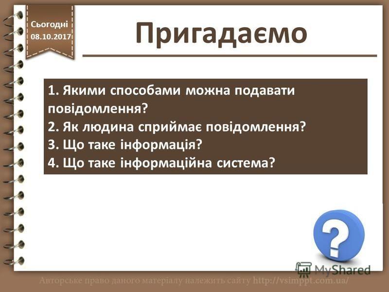 Пригадаємо http://vsimppt.com.ua/ Сьогодні 08.10.2017 1. Якими способами можна подавати повідомлення? 2. Як людина сприймає повідомлення? 3. Що таке інформація? 4. Що таке інформаційна система?