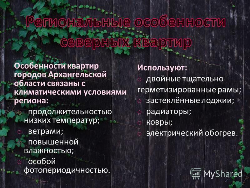 Особенности квартир городов Архангельской области связаны с климатическими условиями региона: o продолжительностью низких температур; o ветрами; o повышенной влажностью; o особой фотопериодичностью. Используют: o двойные тщательно герметизированные р