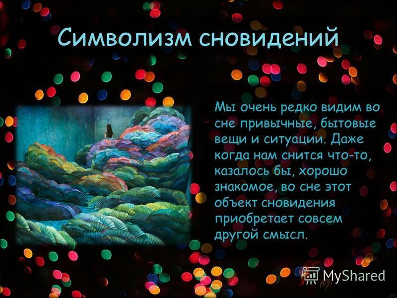 Символизм сновидений Мы очень редко видим во сне привычные, бытовые вещи и ситуации. Даже когда нам снится что-то, казалось бы, хорошо знакомое, во сне этот объект сновидения приобретает совсем другой смысл.