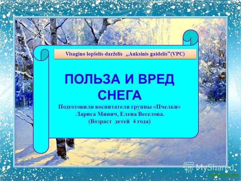 ПОЛЬЗА И ВРЕД СНЕГА Подготовили воспитатели группы «Пчелки» Лариса Минич, Елена Веселова. (Возраст детей 4 года) Visagino lopšelis-darželis Auksinis gaidelis (VPC)