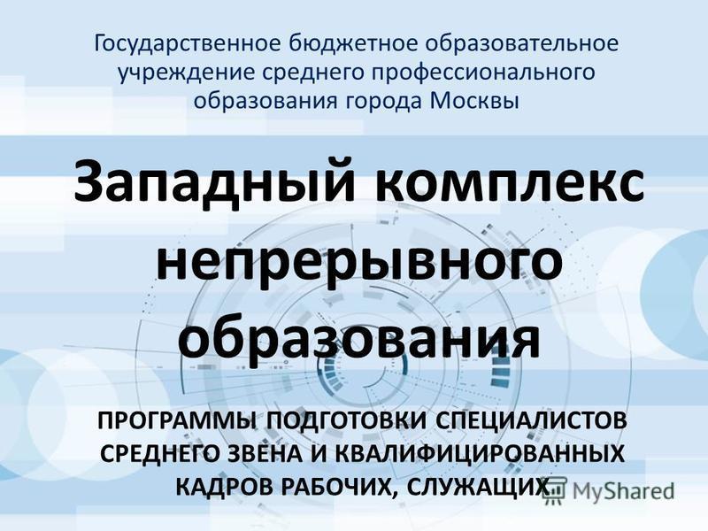 Западный комплекс непрерывного образования Государственное бюджетное образовательное учреждение среднего профессионального образования города Москвы ПРОГРАММЫ ПОДГОТОВКИ СПЕЦИАЛИСТОВ СРЕДНЕГО ЗВЕНА И КВАЛИФИЦИРОВАННЫХ КАДРОВ РАБОЧИХ, СЛУЖАЩИХ