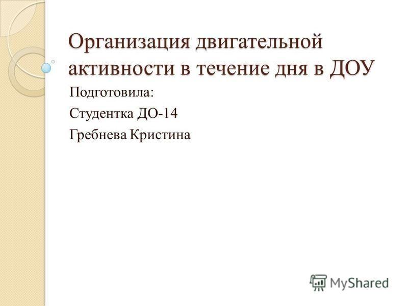Организация двигательной активности в течение дня в ДОУ Подготовила: Студентка ДО-14 Гребнева Кристина