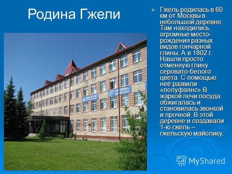 Гжель родилась в 60 км от Москвы в небольшой деревне. Там находились огромные место- рождения разных видов гончарной глины. А в 1802 г. Нашли просто отменную глину серовато-белого цвета. С помощью неё развили «полуфаянс».В жаркой печи посуда обжигала