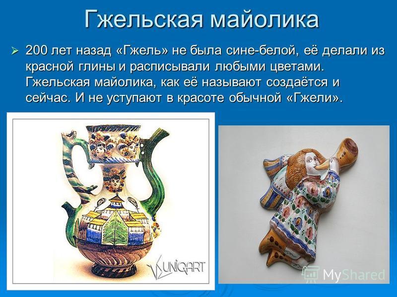 Гжельская майолика 200 лет назад «Гжель» не была сине-белой, её делали из красной глины и расписывали любыми цветами. Гжельская майолика, как её называют создаётся и сейчас. И не уступают в красоте обычной «Гжели». 200 лет назад «Гжель» не была сине-