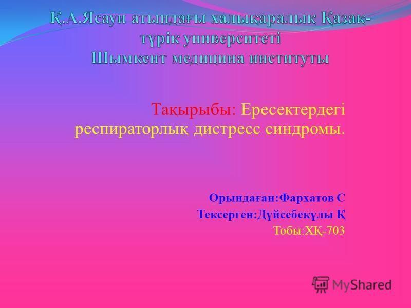 Тақырыбы: Ересектердегі респираторлық дистресс синдромы. Орындаған:Фархатов С Тексерген:Дүйсебекұлы Қ Тобы:ХҚ-703