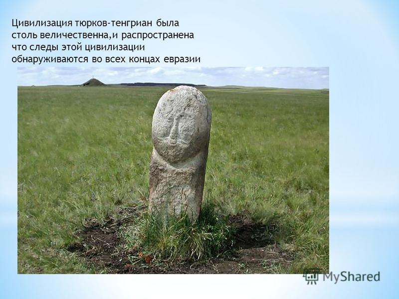 Цивилизация тюрков-тенгриан была столь величественна,и распространена что следы этой цивилизации обнаруживаются во всех концах евразии