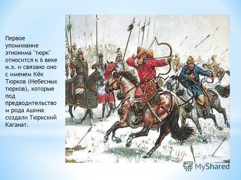 Первое упоминание этнонима тюрк относится к 6 веке н.э. и связано оно с именем Кёк Тюрков (Небесных тюрков), которые под предводительство м рода Ашина создали Тюркский Каганат.