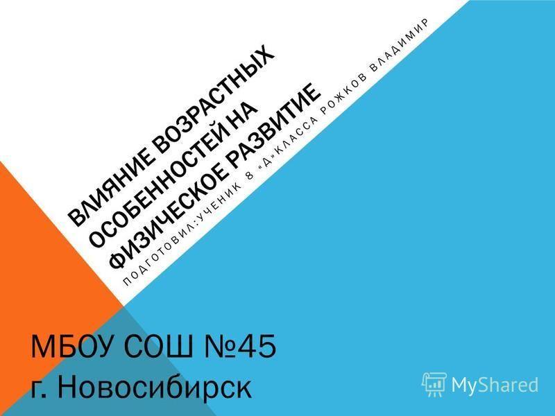 ВЛИЯНИЕ ВОЗРАСТНЫХ ОСОБЕННОСТЕЙ НА ФИЗИЧЕСКОЕ РАЗВИТИЕ ПОДГОТОВИЛ:УЧЕНИК 8 «Д»КЛАССА РОЖКОВ ВЛАДИМИР МБОУ СОШ 45 г. Новосибирск