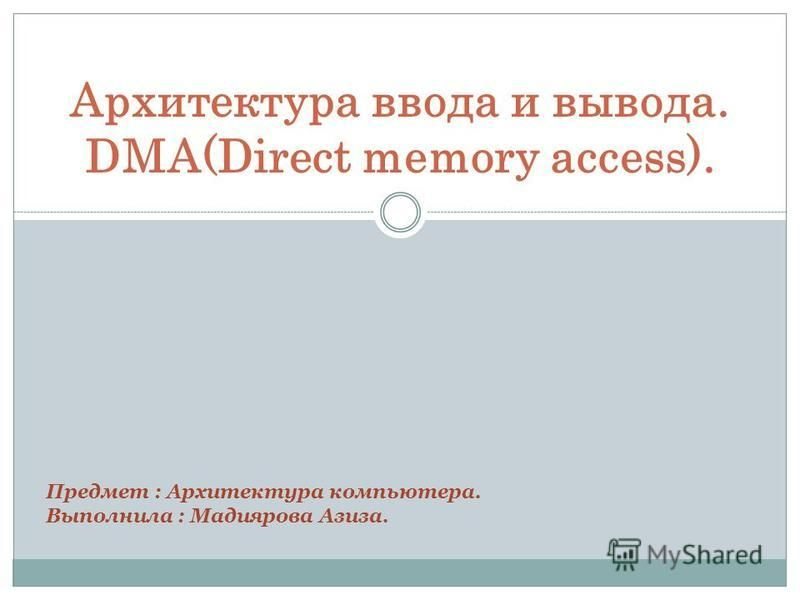 Архитектура ввода и вывода. DMA(Direct memory access). Предмет : Архитектура компьютера. Выполнила : Мадиярова Азиза.