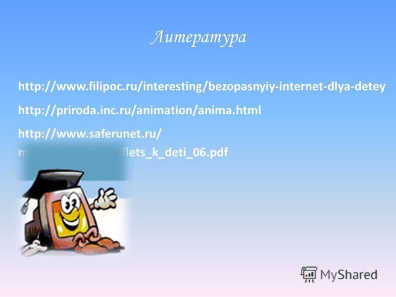 Литература http://www.filipoc.ru/interesting/bezopasnyiy-internet-dlya-detey http://priroda.inc.ru/animation/anima.html http://www.saferunet.ru/ mvd.ru/userfiles/liflets_k_deti_06.pdf
