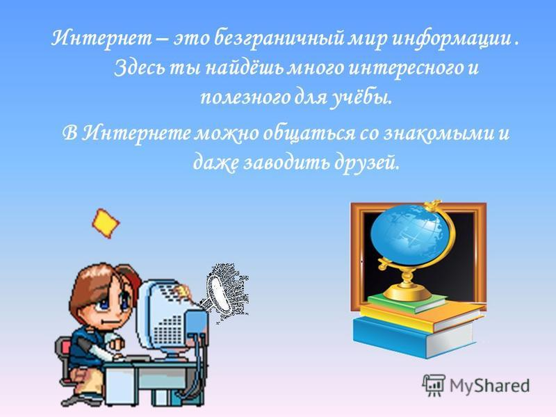 Интернет – это безграничный мир информации. Здесь ты найдёшь много интересного и полезного для учёбы. В Интернете можно общаться со знакомыми и даже заводить друзей.