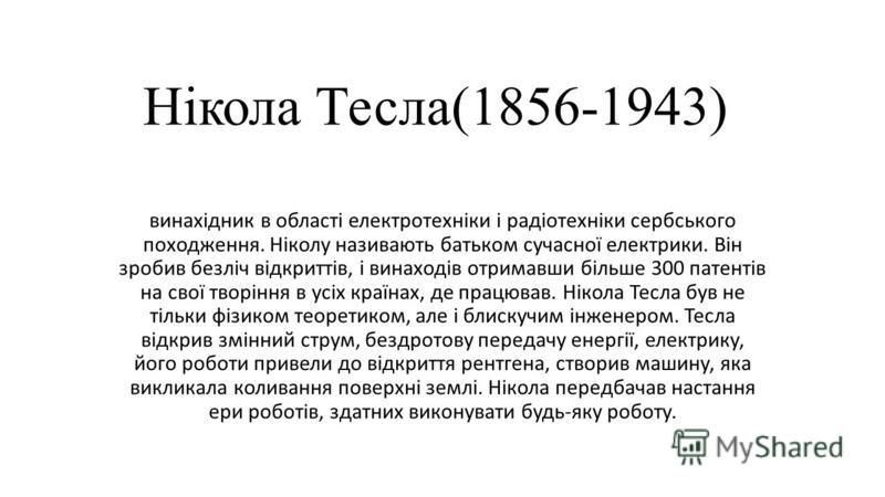 Нікола Тесла(1856-1943) винахідник в області електротехніки і радіотехніки сербського походження. Ніколу називають батьком сучасної електрики. Він зробив безліч відкриттів, і винаходів отримавши більше 300 патентів на свої творіння в усіх країнах, де