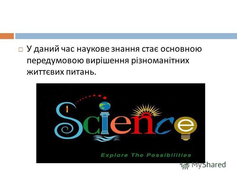 У даний час наукове знання стає основною передумовою вирішення різноманітних життєвих питань.