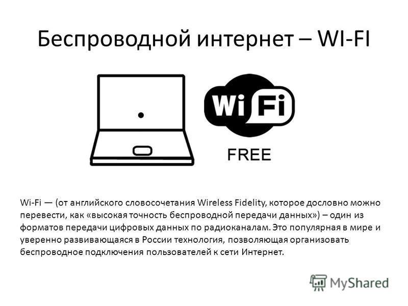 Беспроводной интернет – WI-FI Wi-Fi (от английского словосочетания Wireless Fidelity, которое дословно можно перевести, как «высокая точность беспроводной передачи данных») – один из форматов передачи цифровых данных по радиоканалам. Это популярная в