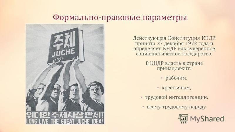 Формально-правовые параметры Действующая Конституция КНДР принята 27 декабря 1972 года и определяет КНДР как суверенное социалистическое государство. В КНДР власть в стране принадлежит: рабочим, крестьянам, трудовой интеллигенции, всему трудовому нар