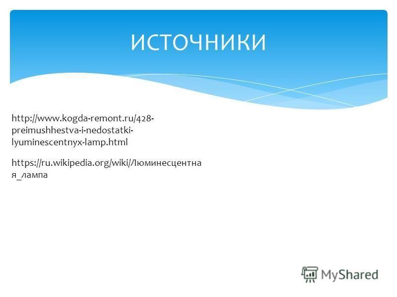 ИСТОЧНИКИ http://www.kogda-remont.ru/428- preimushhestva-i-nedostatki- lyuminescentnyx-lamp.html https://ru.wikipedia.org/wiki/Люминесцентна я_лампа