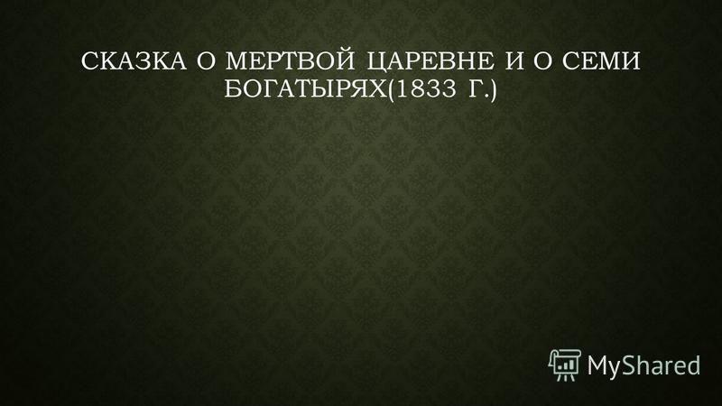 СКАЗКА О МЕРТВОЙ ЦАРЕВНЕ И О СЕМИ БОГАТЫРЯХ(1833 Г.)