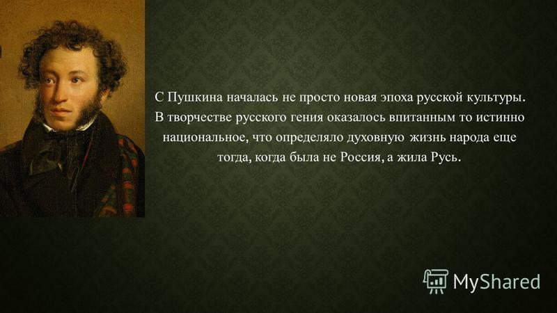 С Пушкина началась не просто новая эпоха русской культуры. В творчестве русского гения оказалось впитанным то истинно национальное, что определяло духовную жизнь народа еще тогда, когда была не Россия, а жила Русь.