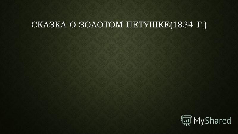 СКАЗКА О ЗОЛОТОМ ПЕТУШКЕ(1834 Г.)