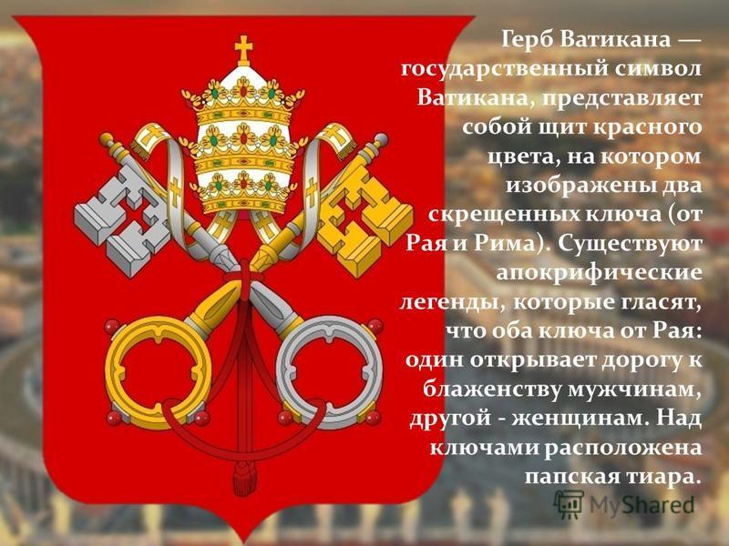 Герб Ватикана государственный символ Ватикана, представляет собой щит красного цвета, на котором изображены два скрещенных ключа (от Рая и Рима). Существуют апокрифические легенды, которые гласят, что оба ключа от Рая: один открывает дорогу к блаженс