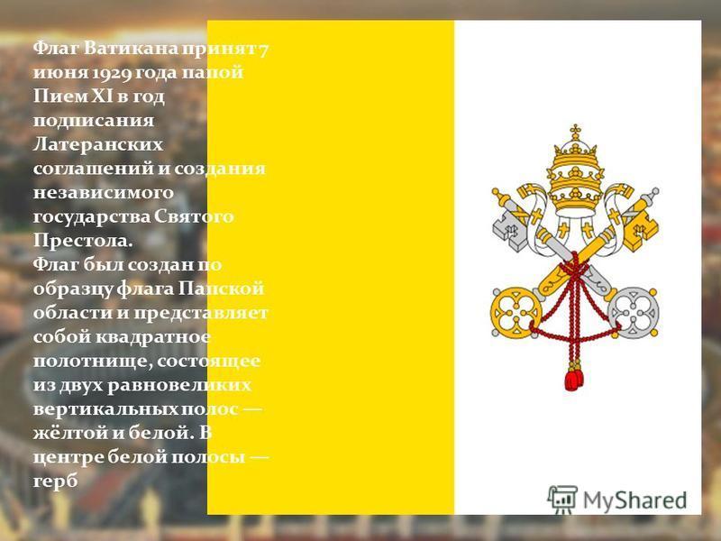 Флаг Ватикана принят 7 июня 1929 года папой Пием XI в год подписания Латеранских соглашений и создания независимого государства Святого Престола. Флаг был создан по образцу флага Папской области и представляет собой квадратное полотнище, состоящее из