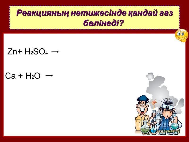 Zn+ H 2 SO 4 Ca + H 2 O Реакцияның нәтижесінде қандай газ бөлінеді?
