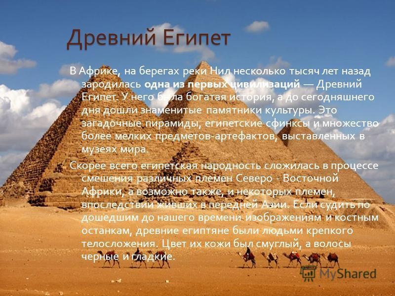 Древний Египет В Африке, на берегах реки Нил несколько тысяч лет назад зародилась одна из первых цивилизаций Древний Египет. У него была богатая история, а до сегодняшнего дня дошли знаменитые памятники культуры. Это загадочные пирамиды, египетские с