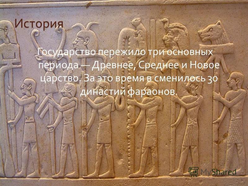 История Государство пережило три основных периода Древнее, Среднее и Новое царство. За это время в сменилось 30 династий фараонов.