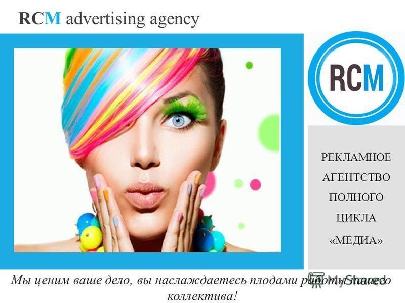 RCM advertising agency РЕКЛАМНОЕ АГЕНТСТВО ПОЛНОГО ЦИКЛА «МЕДИА» Мы ценим ваше дело, вы наслаждаетесь плодами работы нашего коллектива!