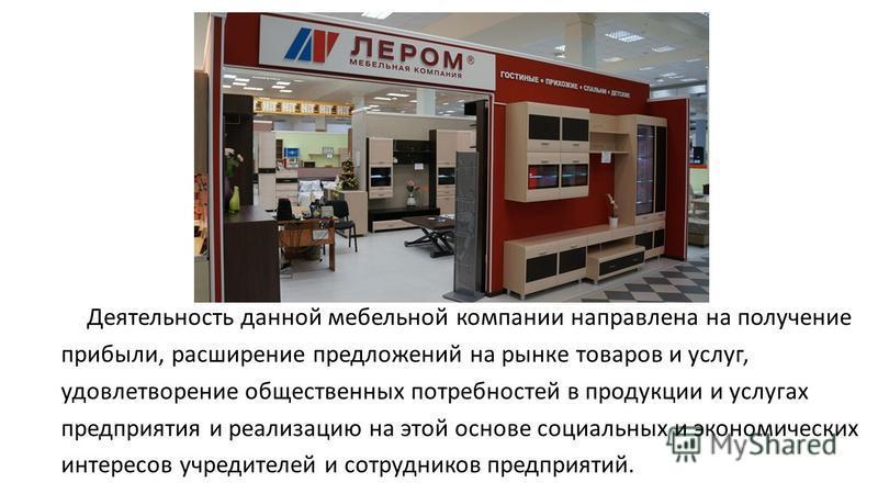 Деятельность данной мебельной компании направлена на получение прибыли, расширение предложений на рынке товаров и услуг, удовлетворение общественных потребностей в продукции и услугах предприятия и реализацию на этой основе социальных и экономических