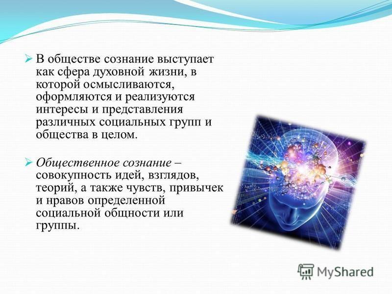 В обществе сознание выступает как сфера духовной жизни, в которой осмысливаются, оформляются и реализуются интересы и представления различных социальных групп и общества в целом. Общественное сознание – совокупность идей, взглядов, теорий, а также чу