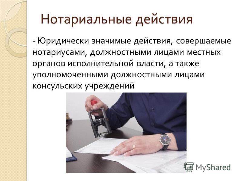 Нотариальные действия - Юридически значимые действия, совершаемые нотариусами, должностными лицами местных органов исполнительной власти, а также уполномоченными должностными лицами консульских учреждений