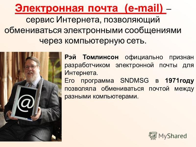 Электронная почта (e-mail) – сервис Интернета, позволяющий обмениваться электронными сообщениями через компьютерную сеть. Рэй Томлинсон официально признан разработчиком электронной почты для Интернета. Его программа SNDMSG в 1971 году позволяла обмен