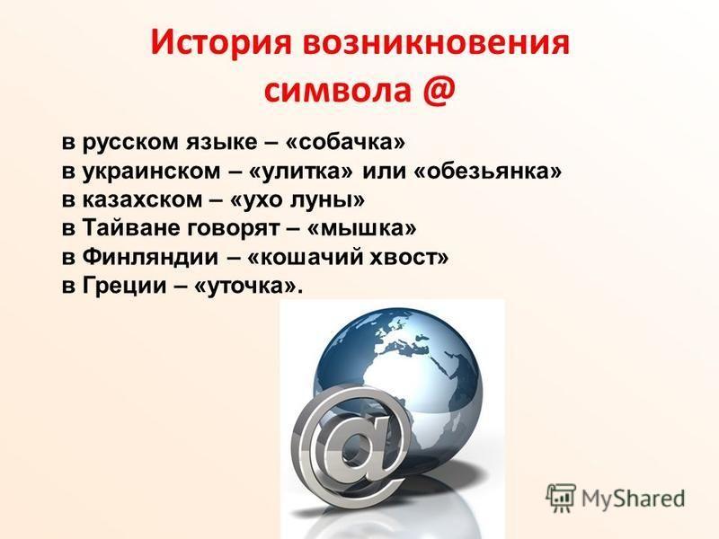 История возникновения символа @ в русском языке – «собачка» в украинском – «улитка» или «обезьянка» в казахском – «ухо луны» в Тайване говорят – «мышка» в Финляндии – «кошачий хвост» в Греции – «уточка».