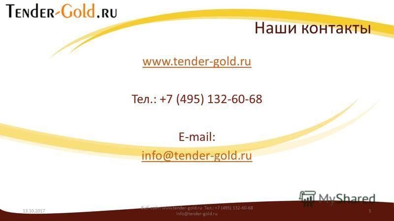 Наши контакты www.tender-gold.ru Тел.: +7 (495) 132-60-68 E-mail: info@tender-gold.ru 13.10.2017 Веб-сайт: www.tender-gold.ru Тел.: +7 (495) 132-60-68 info@tender-gold.ru 5