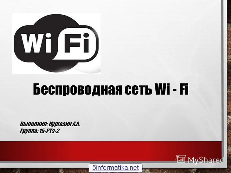 Беспроводная сеть Wi - Fi Выполнил: Нургазин А.А. Группа: 15-РТз-2 5informatika.net